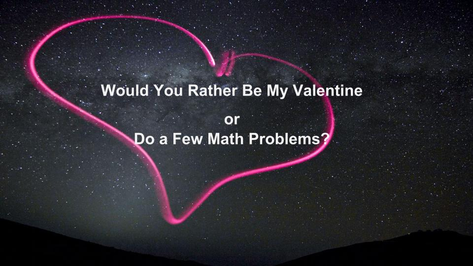 Would You Rather Be My Valentine Or Do A Few Math Problems?
